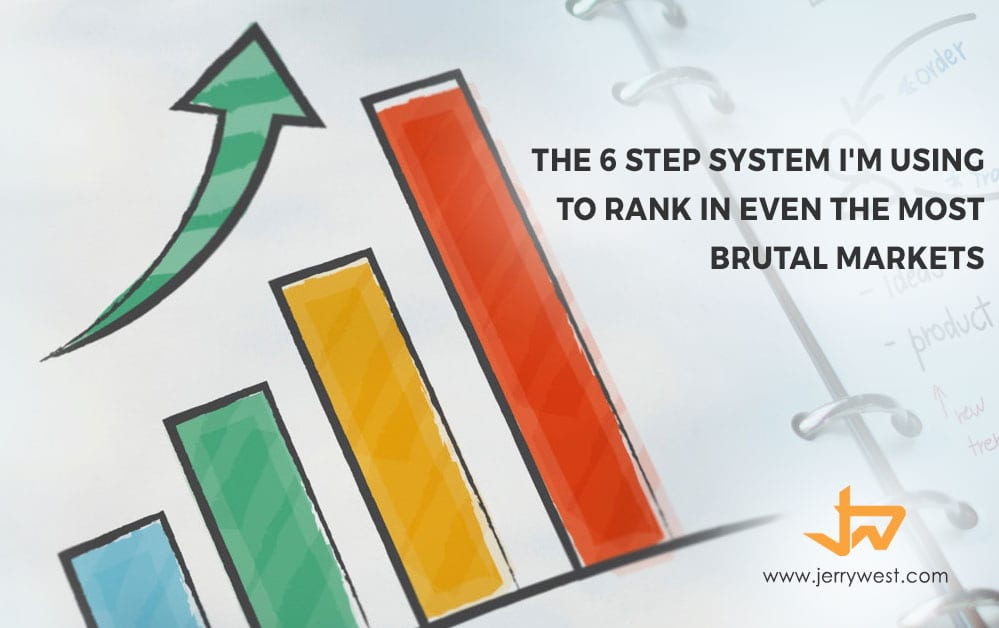 The 6 Step System I'm Using To Rank in Even the Most Brutal Markets